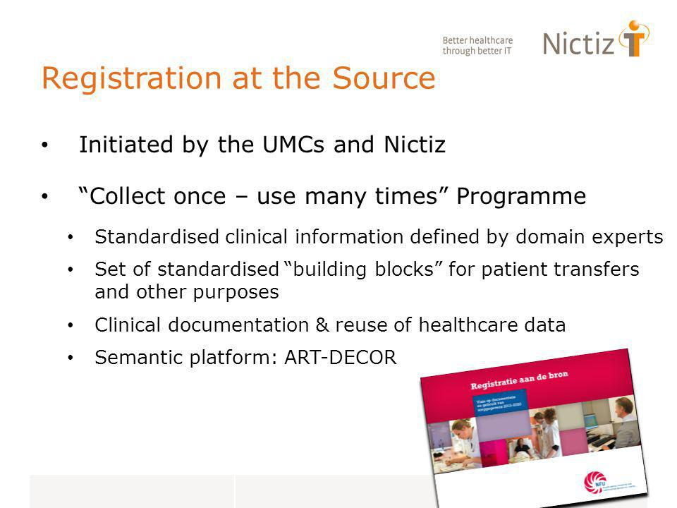 Registration at the Source Initiated by the UMCs and Nictiz Collect once – use many times Programme Standardised clinical information defined by domain experts Set of standardised building blocks for patient transfers and other purposes Clinical documentation & reuse of healthcare data Semantic platform: ART-DECOR 14