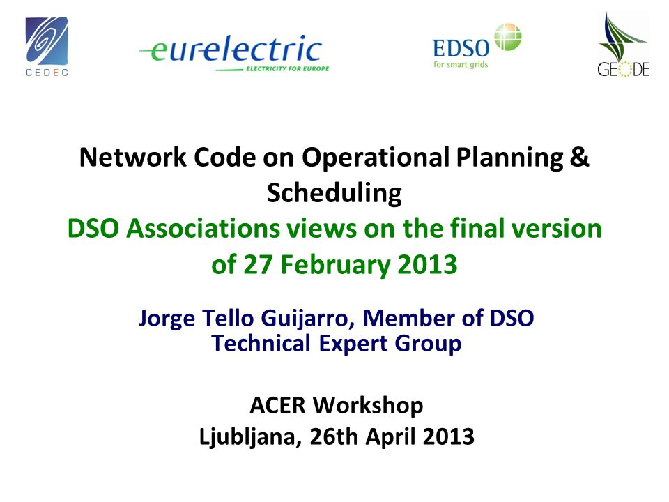 Network Code on Operational Planning & Scheduling DSO Associations views on the final version of 27 February 2013 Jorge Tello Guijarro, Member of DSO Technical Expert Group ACER Workshop Ljubljana, 26th April 2013