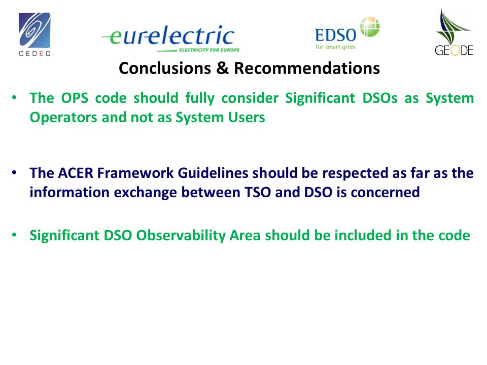 Conclusions & Recommendations The OPS code should fully consider Significant DSOs as System Operators and not as System Users The ACER Framework Guidelines should be respected as far as the information exchange between TSO and DSO is concerned Significant DSO Observability Area should be included in the code