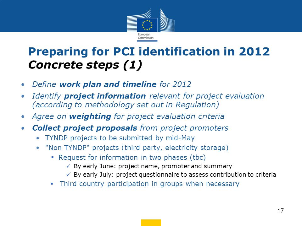 Define work plan and timeline for 2012 Identify project information relevant for project evaluation (according to methodology set out in Regulation) Agree on weighting for project evaluation criteria Collect project proposals from project promoters TYNDP projects to be submitted by mid-May Non TYNDP projects (third party, electricity storage)  Request for information in two phases (tbc) By early June: project name, promoter and summary By early July: project questionnaire to assess contribution to criteria  Third country participation in groups when necessary Preparing for PCI identification in 2012 Concrete steps (1) 17