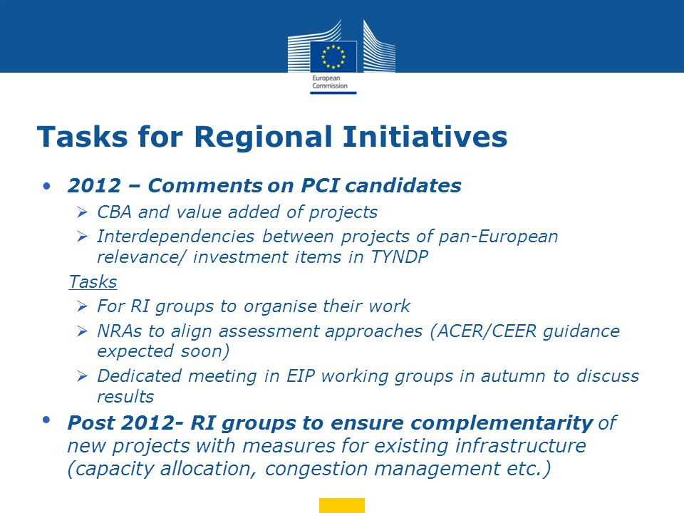Tasks for Regional Initiatives 2012 – Comments on PCI candidates  CBA and value added of projects  Interdependencies between projects of pan-European relevance/ investment items in TYNDP Tasks  For RI groups to organise their work  NRAs to align assessment approaches (ACER/CEER guidance expected soon)  Dedicated meeting in EIP working groups in autumn to discuss results Post 2012- RI groups to ensure complementarity of new projects with measures for existing infrastructure (capacity allocation, congestion management etc.)