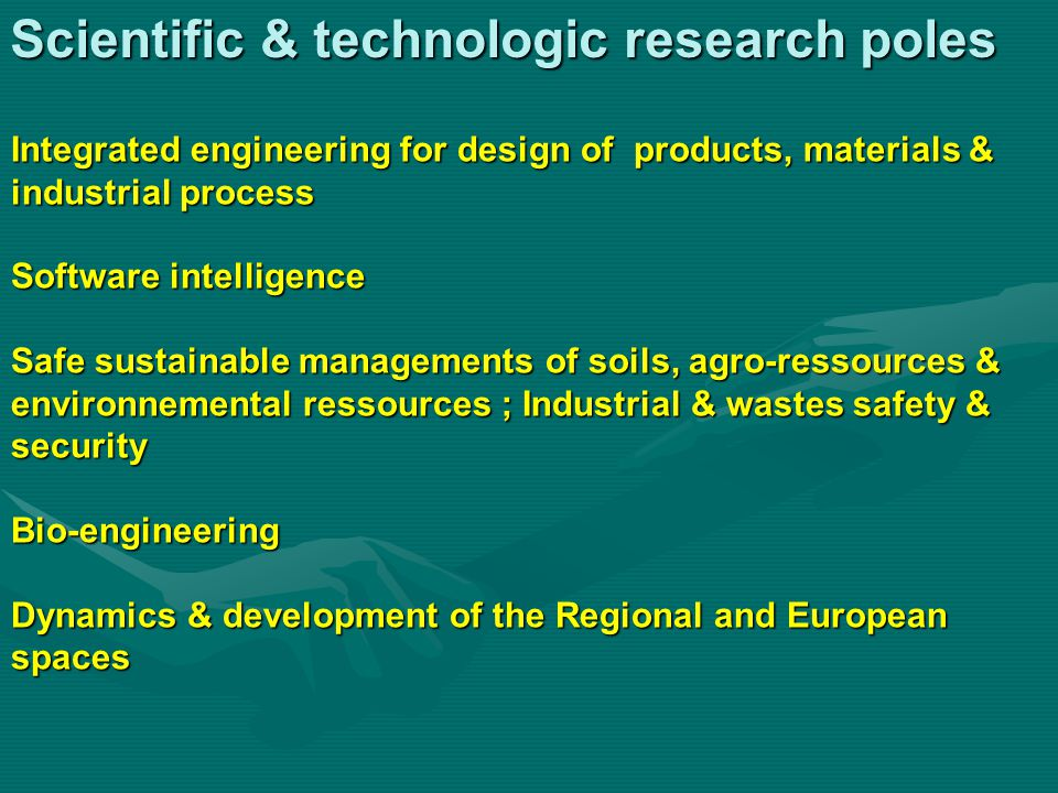 Scientific & technologic research poles Integrated engineering for design of products, materials & industrial process Software intelligence Safe sustainable managements of soils, agro-ressources & environnemental ressources ; Industrial & wastes safety & security Bio-engineering Dynamics & development of the Regional and European spaces