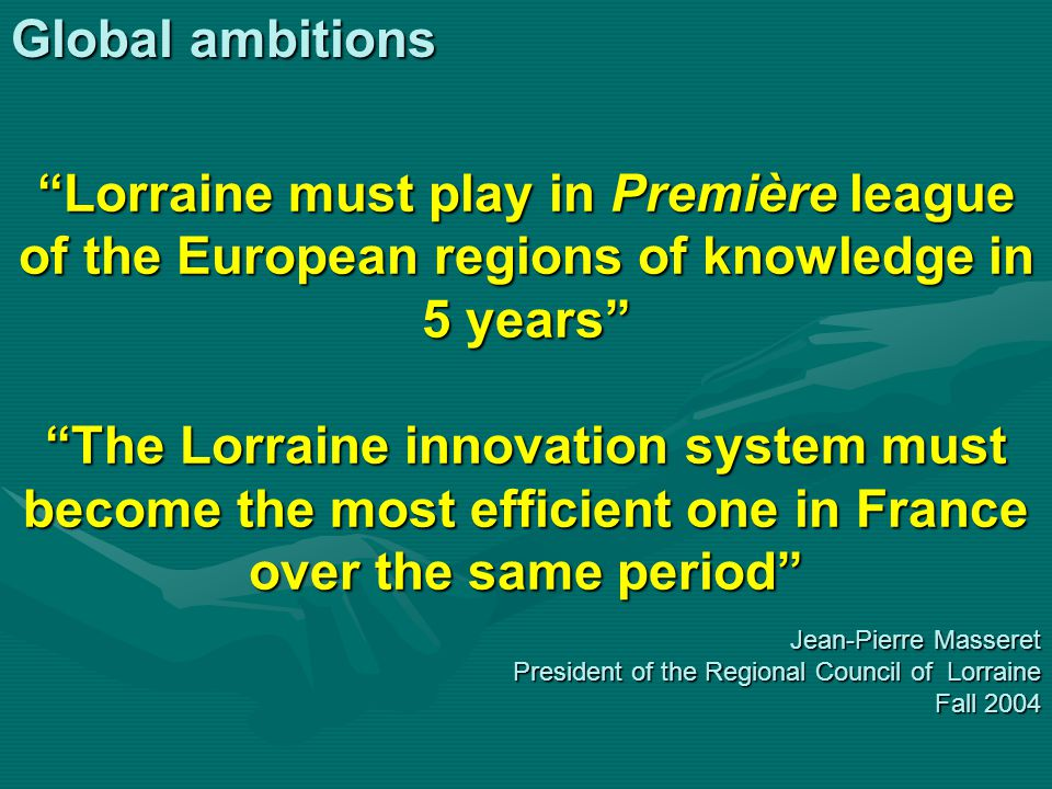 """Global ambitions """"Lorraine must play in Première league of the European regions of knowledge in 5 years"""" """"The Lorraine innovation system must become t"""