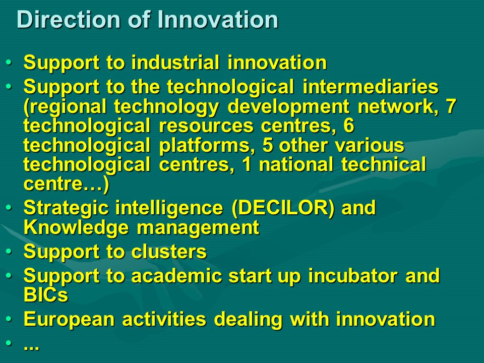 Direction of Innovation Support to industrial innovationSupport to industrial innovation Support to the technological intermediaries (regional technology development network, 7 technological resources centres, 6 technological platforms, 5 other various technological centres, 1 national technical centre…)Support to the technological intermediaries (regional technology development network, 7 technological resources centres, 6 technological platforms, 5 other various technological centres, 1 national technical centre…) Strategic intelligence (DECILOR) and Knowledge managementStrategic intelligence (DECILOR) and Knowledge management Support to clustersSupport to clusters Support to academic start up incubator and BICsSupport to academic start up incubator and BICs European activities dealing with innovationEuropean activities dealing with innovation......