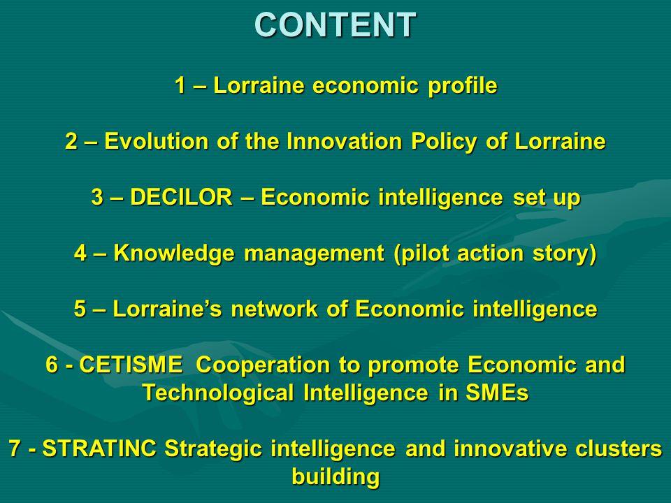 CONTENT 1 – Lorraine economic profile 2 – Evolution of the Innovation Policy of Lorraine 3 – DECILOR – Economic intelligence set up 4 – Knowledge mana