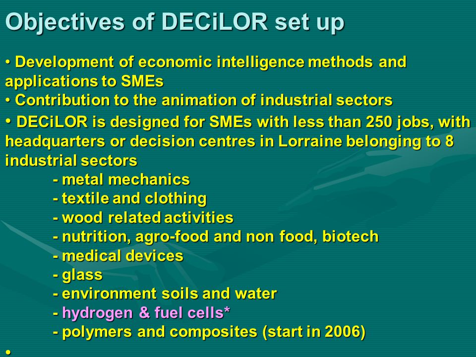 Objectives of DECiLOR set up Development of economic intelligence methods and applications to SMEs Development of economic intelligence methods and applications to SMEs Contribution to the animation of industrial sectors Contribution to the animation of industrial sectors DECiLOR is designed for SMEs with less than 250 jobs, with headquarters or decision centres in Lorraine belonging to 8 industrial sectors - metal mechanics - textile and clothing - wood related activities - nutrition, agro-food and non food, biotech - medical devices - glass - environment soils and water - hydrogen & fuel cells* - polymers and composites (start in 2006) DECiLOR is designed for SMEs with less than 250 jobs, with headquarters or decision centres in Lorraine belonging to 8 industrial sectors - metal mechanics - textile and clothing - wood related activities - nutrition, agro-food and non food, biotech - medical devices - glass - environment soils and water - hydrogen & fuel cells* - polymers and composites (start in 2006)