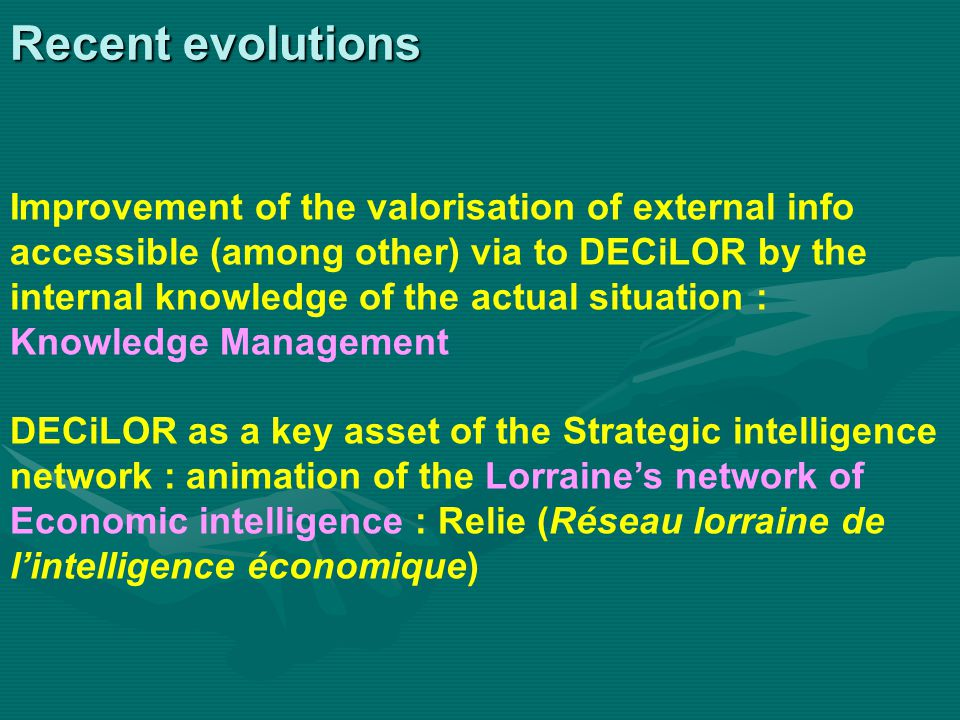 Recent evolutions Improvement of the valorisation of external info accessible (among other) via to DECiLOR by the internal knowledge of the actual situation : Knowledge Management DECiLOR as a key asset of the Strategic intelligence network : animation of the Lorraine's network of Economic intelligence : Relie (Réseau lorraine de l'intelligence économique)