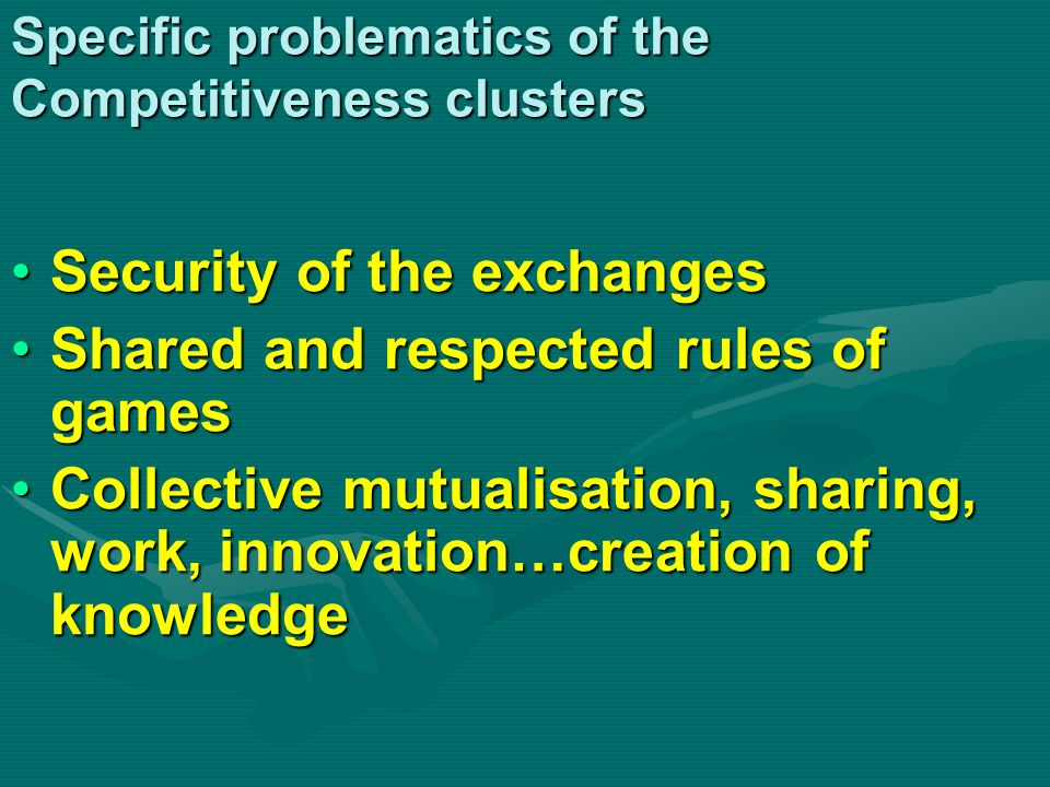 Specific problematics of the Competitiveness clusters Security of the exchangesSecurity of the exchanges Shared and respected rules of gamesShared and respected rules of games Collective mutualisation, sharing, work, innovation…creation of knowledgeCollective mutualisation, sharing, work, innovation…creation of knowledge