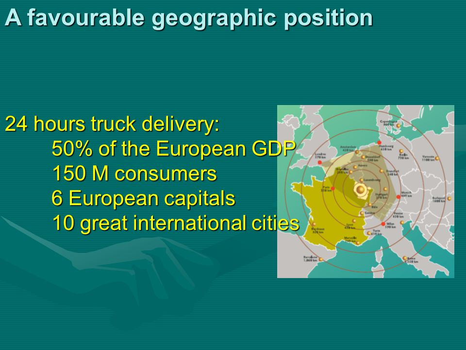 A favourable geographic position 24 hours truck delivery: 50% of the European GDP 150 M consumers 6 European capitals 10 great international cities