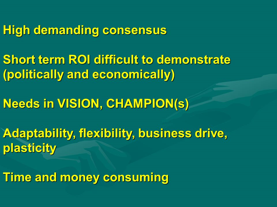 High demanding consensus Short term ROI difficult to demonstrate (politically and economically) Needs in VISION, CHAMPION(s) Adaptability, flexibility, business drive, plasticity Time and money consuming