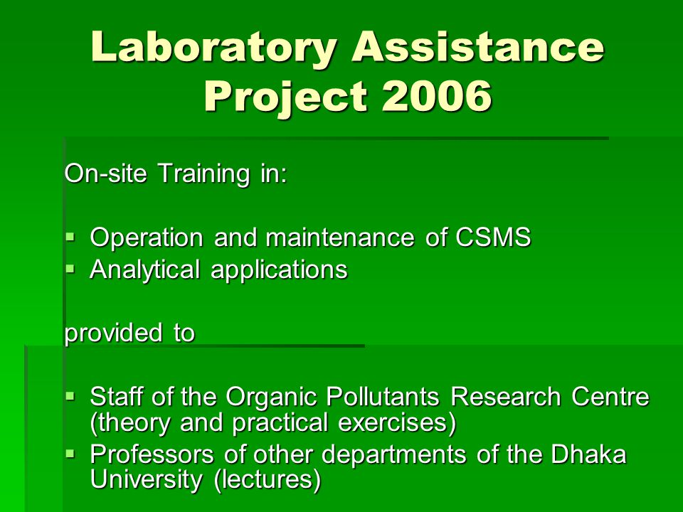 Laboratory Assistance Project 2006 On-site Training in:  Operation and maintenance of CSMS  Analytical applications provided to  Staff of the Organic Pollutants Research Centre (theory and practical exercises)  Professors of other departments of the Dhaka University (lectures)