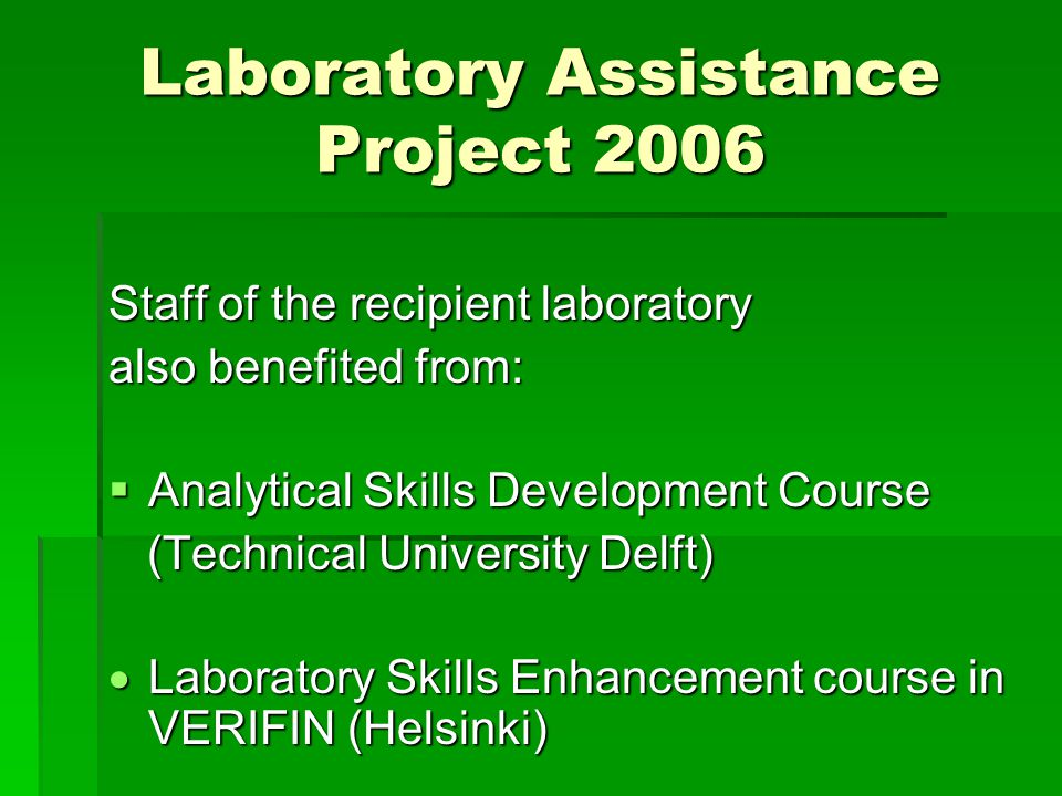 Laboratory Assistance Project 2006 Staff of the recipient laboratory also benefited from:  Analytical Skills Development Course (Technical University Delft) (Technical University Delft)  Laboratory Skills Enhancement course in VERIFIN (Helsinki)
