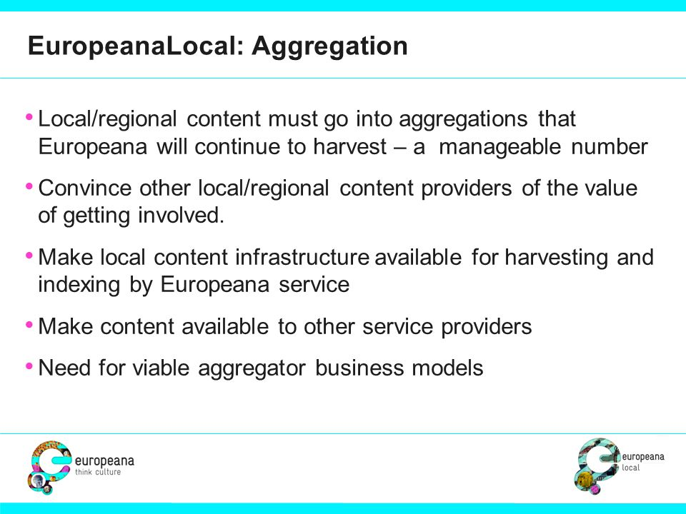 EuropeanaLocal: Aggregation Local/regional content must go into aggregations that Europeana will continue to harvest – a manageable number Convince ot
