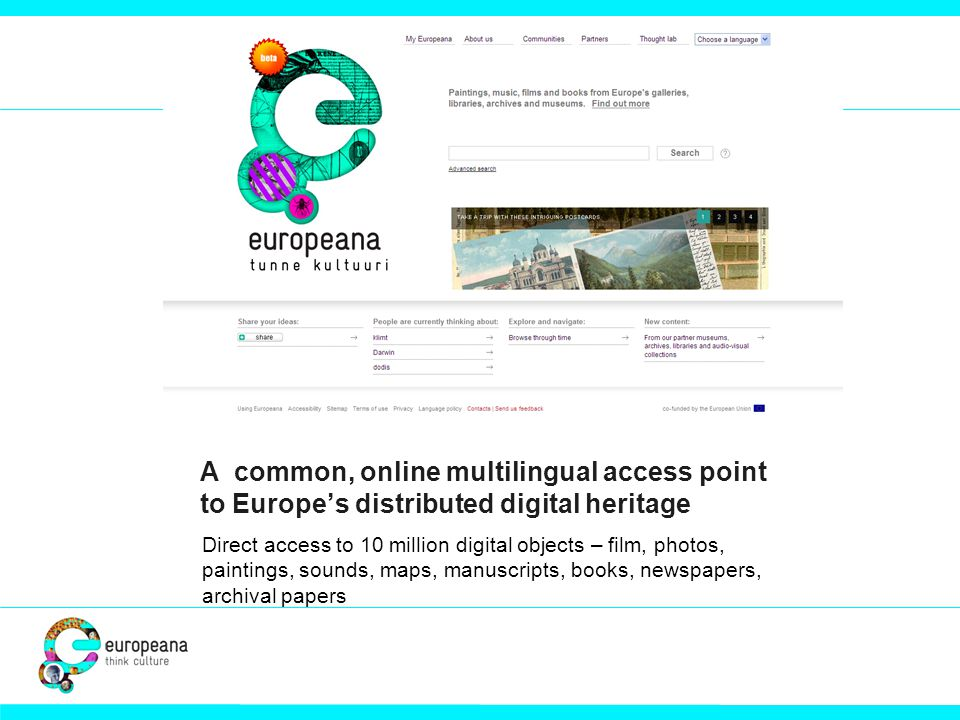 A common, online multilingual access point to Europe's distributed digital heritage Direct access to 10 million digital objects – film, photos, painti