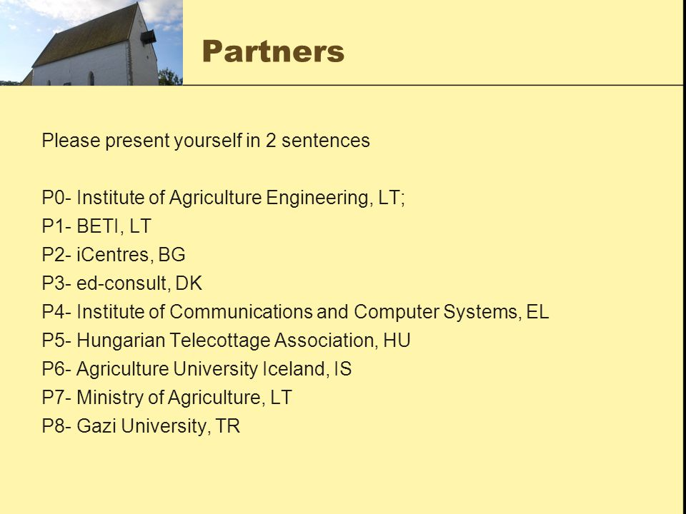 Partners Please present yourself in 2 sentences P0- Institute of Agriculture Engineering, LT; P1- BETI, LT P2- iCentres, BG P3- ed-consult, DK P4- Institute of Communications and Computer Systems, EL P5- Hungarian Telecottage Association, HU P6- Agriculture University Iceland, IS P7- Ministry of Agriculture, LT P8- Gazi University, TR