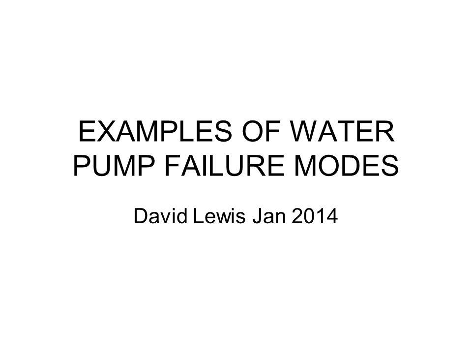 EXAMPLES OF WATER PUMP FAILURE MODES David Lewis Jan 2014