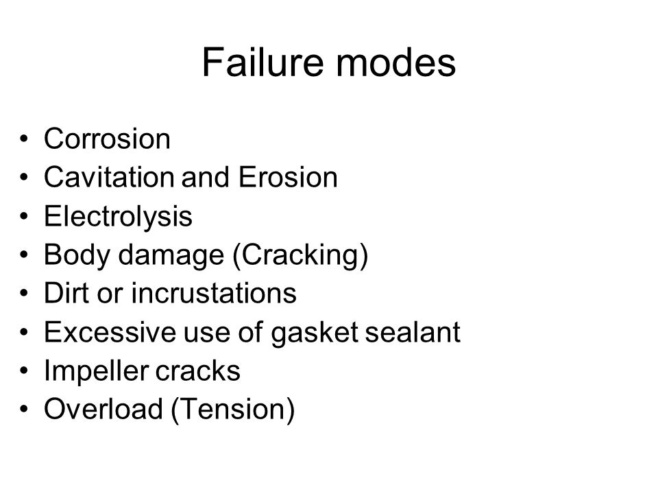 Failure modes Corrosion Cavitation and Erosion Electrolysis Body damage (Cracking) Dirt or incrustations Excessive use of gasket sealant Impeller crac