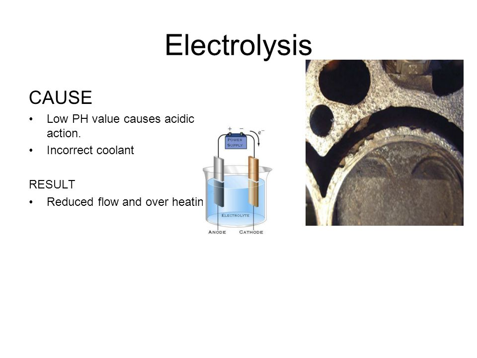 Electrolysis CAUSE Low PH value causes acidic action. Incorrect coolant RESULT Reduced flow and over heating
