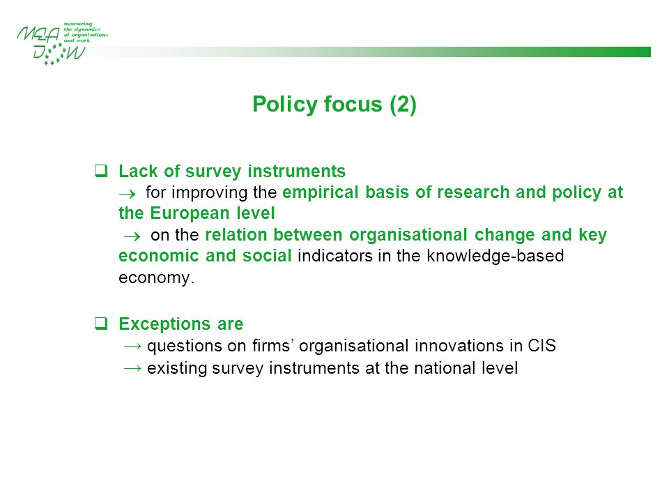 Policy focus (2)  Lack of survey instruments  for improving the empirical basis of research and policy at the European level  on the relation between organisational change and key economic and social indicators in the knowledge-based economy.
