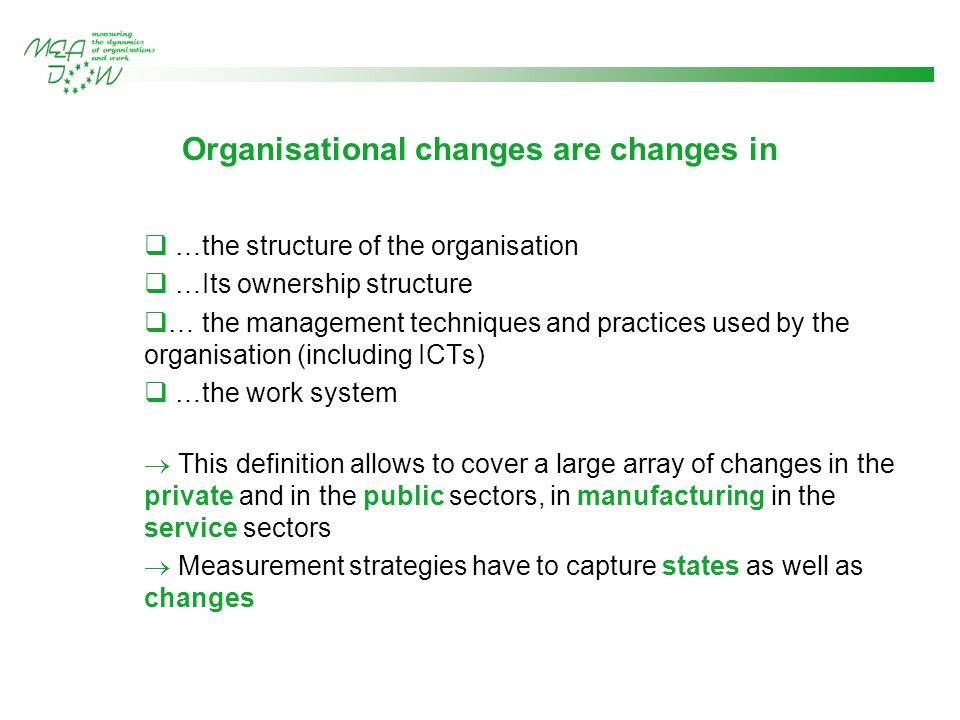Organisational changes are changes in  …the structure of the organisation  …Its ownership structure  … the management techniques and practices used by the organisation (including ICTs)  …the work system  This definition allows to cover a large array of changes in the private and in the public sectors, in manufacturing in the service sectors  Measurement strategies have to capture states as well as changes