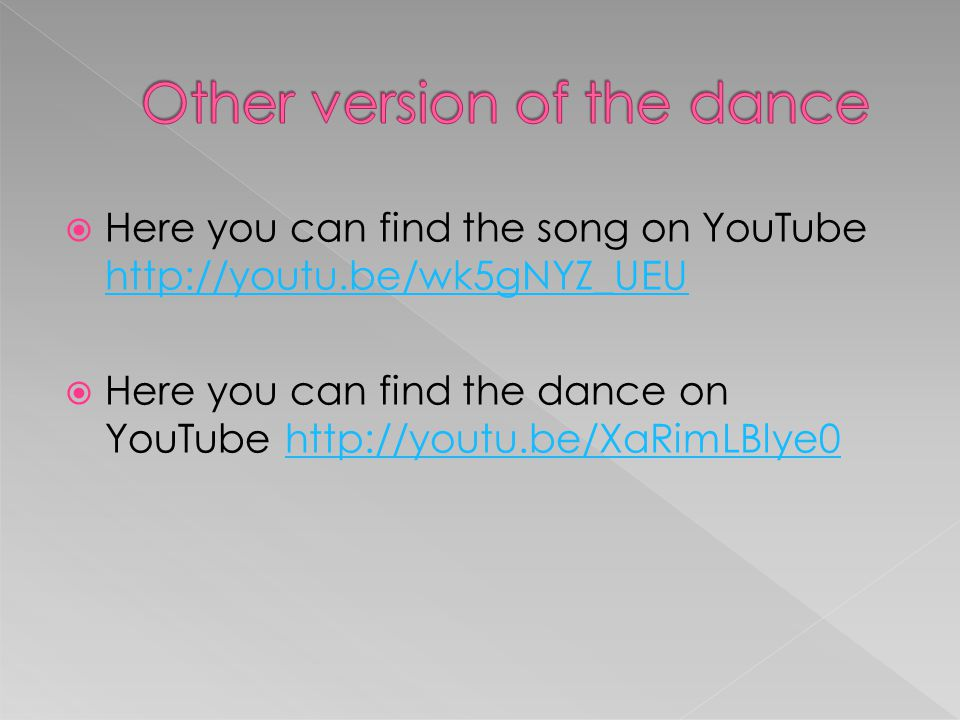  Here you can find the song on YouTube http://youtu.be/wk5gNYZ_UEU http://youtu.be/wk5gNYZ_UEU  Here you can find the dance on YouTube http://youtu.be/XaRimLBlye0http://youtu.be/XaRimLBlye0
