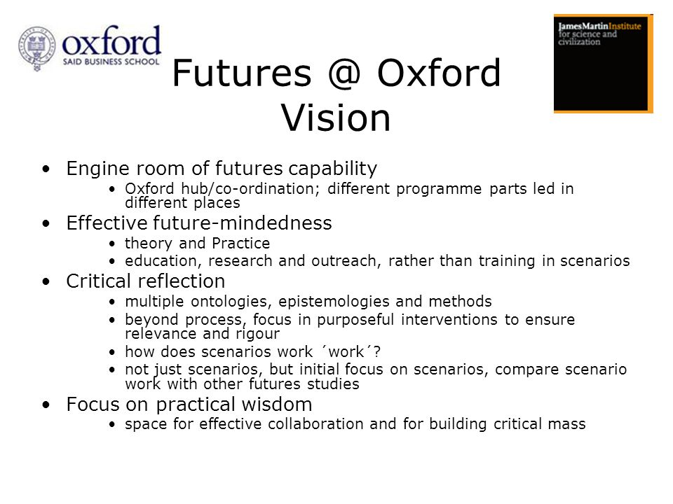 Engine room of futures capability Oxford hub/co-ordination; different programme parts led in different places Effective future-mindedness theory and Practice education, research and outreach, rather than training in scenarios Critical reflection multiple ontologies, epistemologies and methods beyond process, focus in purposeful interventions to ensure relevance and rigour how does scenarios work ´work´.