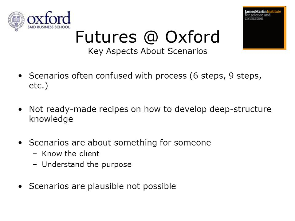 Scenarios often confused with process (6 steps, 9 steps, etc.) Not ready-made recipes on how to develop deep-structure knowledge Scenarios are about something for someone –Know the client –Understand the purpose Scenarios are plausible not possible Futures @ Oxford Key Aspects About Scenarios