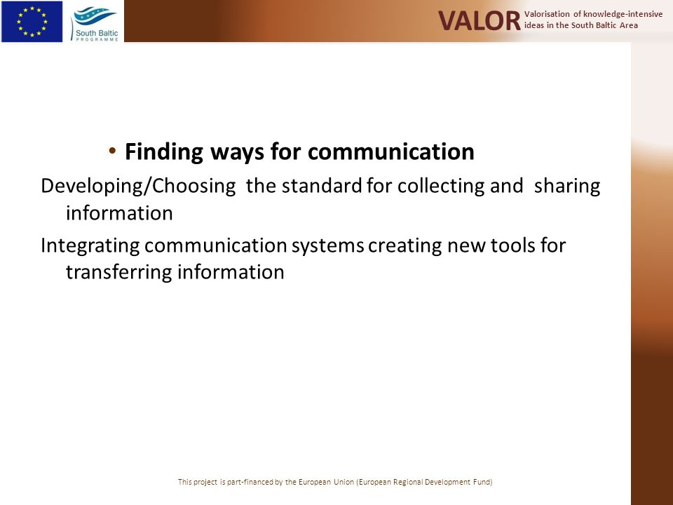 Valorisation of knowledge-intensive ideas in the South Baltic Area VALOR This project is part-financed by the European Union (European Regional Development Fund) Finding ways for communication Developing/Choosing the standard for collecting and sharing information Integrating communication systems creating new tools for transferring information
