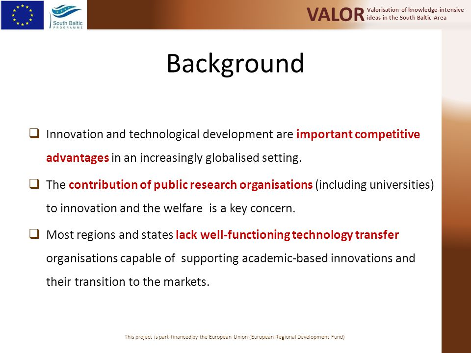 Valorisation of knowledge-intensive ideas in the South Baltic Area VALOR This project is part-financed by the European Union (European Regional Development Fund) Objective  The overall objective of the VALOR project is to unleash the innovation potential of public research organisations in the South Baltic region (SB).