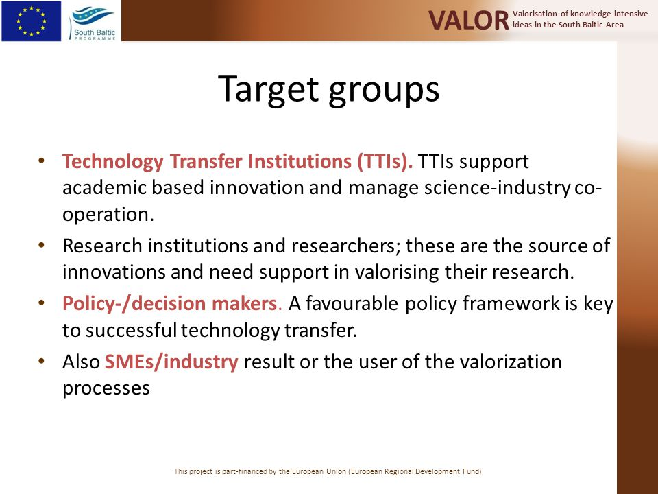 Valorisation of knowledge-intensive ideas in the South Baltic Area VALOR This project is part-financed by the European Union (European Regional Development Fund) Target groups Technology Transfer Institutions (TTIs).
