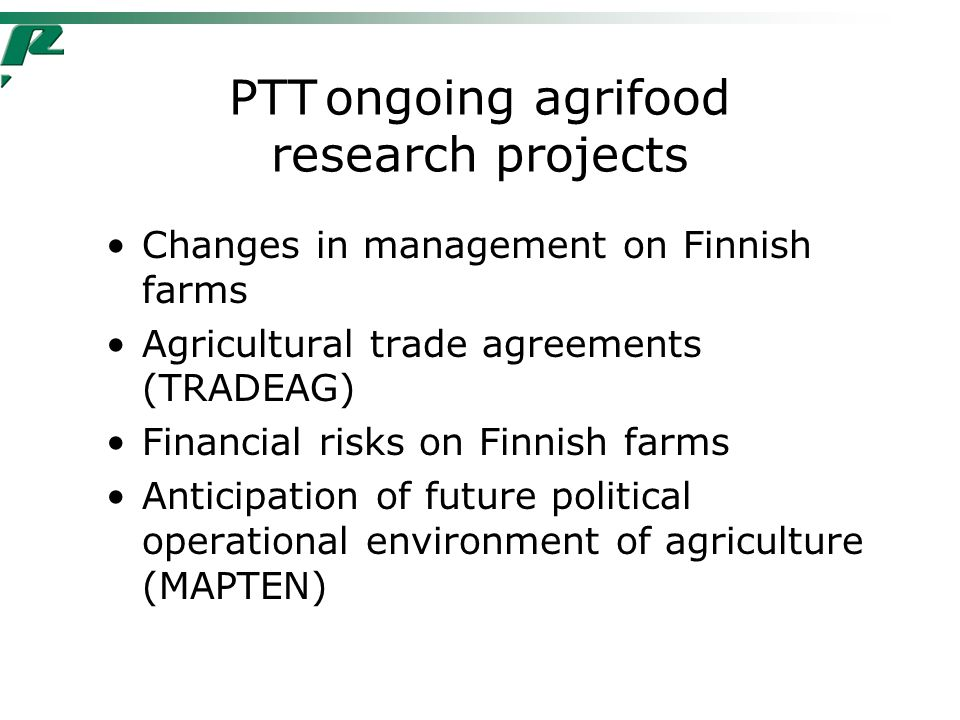 PTTongoing agrifood research projects Changes in management on Finnish farms Agricultural trade agreements (TRADEAG) Financial risks on Finnish farms