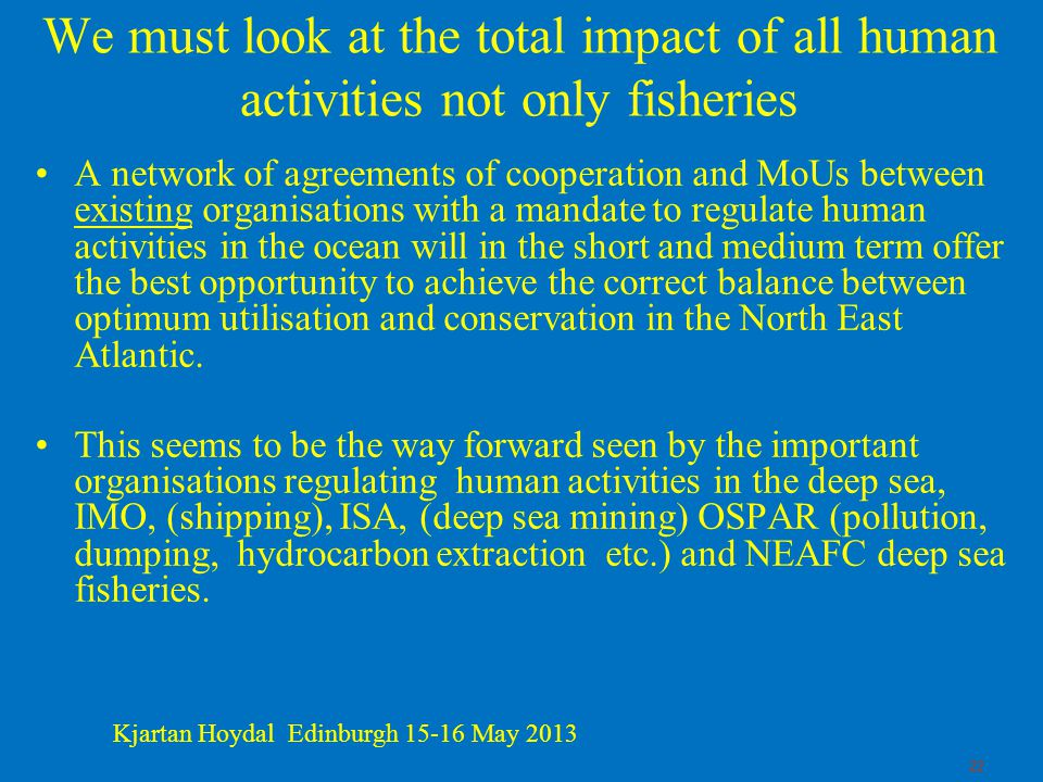22 We must look at the total impact of all human activities not only fisheries A network of agreements of cooperation and MoUs between existing organisations with a mandate to regulate human activities in the ocean will in the short and medium term offer the best opportunity to achieve the correct balance between optimum utilisation and conservation in the North East Atlantic.
