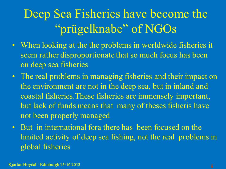 6 Kjartan Hoydal – Edinburgh 15-16 2013 Misconceptions on the deep sea bottom fishery in the North Atlantic In 2004 one lecture on high seas bottom fisheries was presented to the UN ICP panel by a representative of a coalition of environmental NGOs, the Deep Sea Conservation Coalition, which inter alia presented very misleading data on high seas bottom trawling worldwide and in the North Atlantic Presentation to the UN ICP panel have focused on deep sea bottom fisheries and have completely failed to take into account other human activities impacting on the deep sea marine environment.
