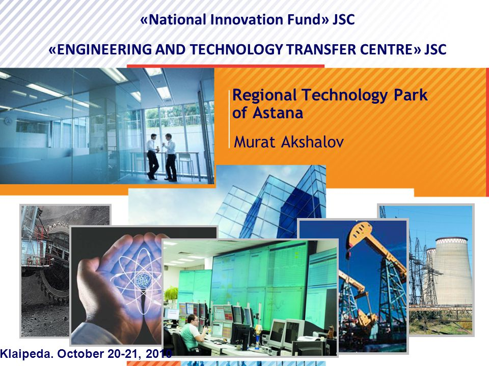 >1>1 Regional Technology Park of Astana Murat Akshalov «National Innovation Fund» JSC «ENGINEERING AND TECHNOLOGY TRANSFER CENTRE» JSC Klaipeda.