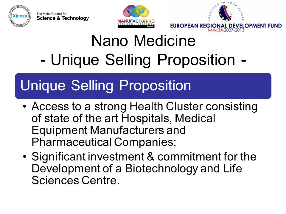 Nano Medicine - Unique Selling Proposition - Unique Selling Proposition Access to a strong Health Cluster consisting of state of the art Hospitals, Medical Equipment Manufacturers and Pharmaceutical Companies; Significant investment & commitment for the Development of a Biotechnology and Life Sciences Centre.