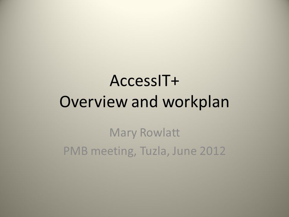 AccessIT+ Overview and workplan Mary Rowlatt PMB meeting, Tuzla, June 2012