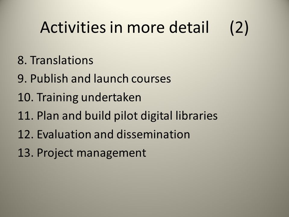Activities in more detail (2) 8. Translations 9. Publish and launch courses 10. Training undertaken 11. Plan and build pilot digital libraries 12. Eva