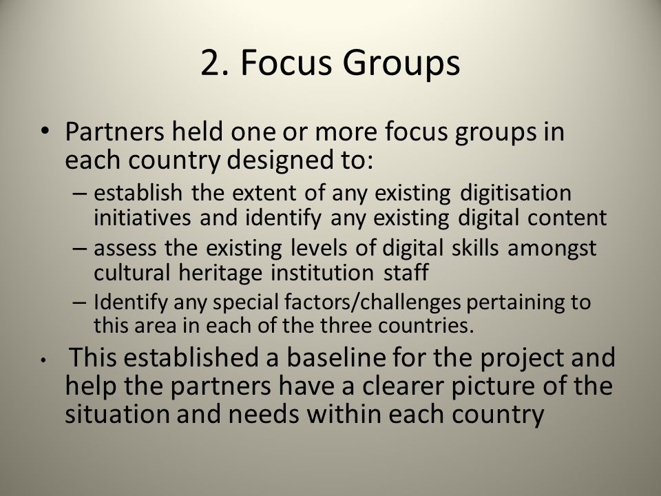 2. Focus Groups Partners held one or more focus groups in each country designed to: – establish the extent of any existing digitisation initiatives an