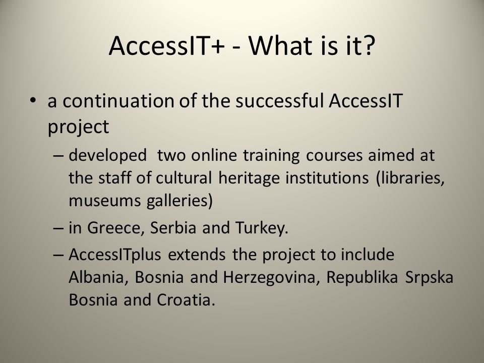 Aims of the Culture Programme include: support for the trans-national circulation of cultural and artistic works and products – AccessIT and AccessIT+ help create the conditions to do this using digital means – By creating 2 online training courses to give people working in libraries, museums and galleries the necessary skills Funded by the EC Education, Audiovisual and Cultural Executive Agency – http://eacea.ec.europa.eu/culture/programme/about _culture_en.php http://eacea.ec.europa.eu/culture/programme/about _culture_en.php