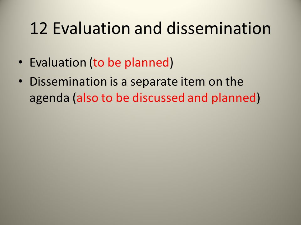 12 Evaluation and dissemination Evaluation (to be planned) Dissemination is a separate item on the agenda (also to be discussed and planned)