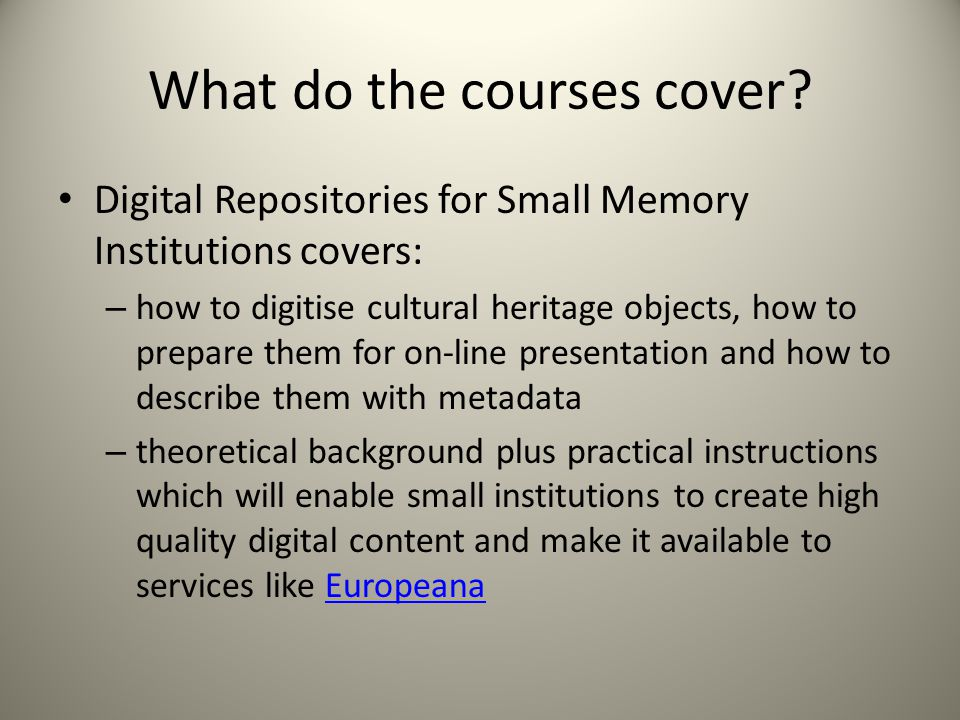 What do the courses cover? Digital Repositories for Small Memory Institutions covers: – how to digitise cultural heritage objects, how to prepare them