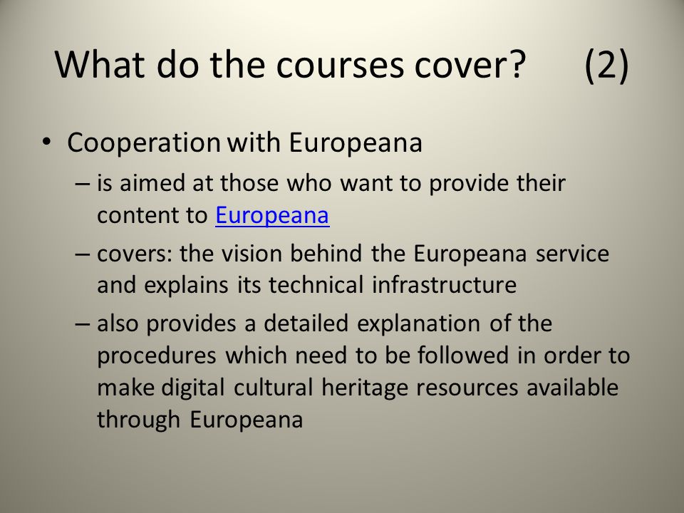 What do the courses cover? (2) Cooperation with Europeana – is aimed at those who want to provide their content to EuropeanaEuropeana – covers: the vi