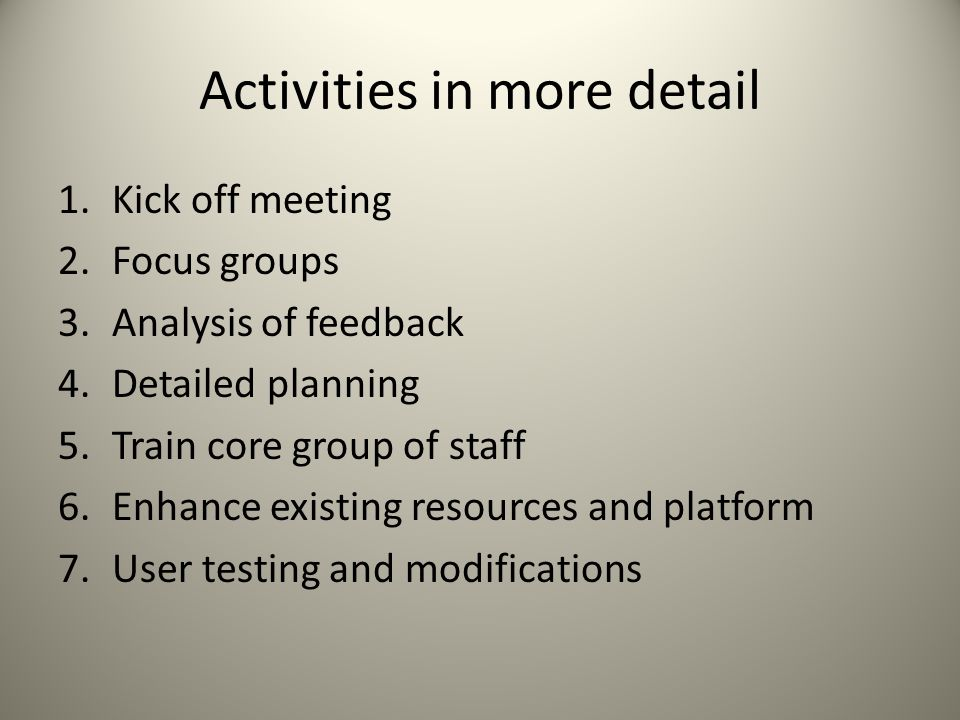 Activities in more detail 1.Kick off meeting 2.Focus groups 3.Analysis of feedback 4.Detailed planning 5.Train core group of staff 6.Enhance existing resources and platform 7.User testing and modifications