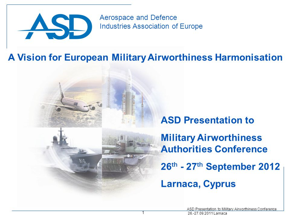 Aerospace and Defence Industries Association of Europe ASD Presentation to Military Airworthiness Authorities Conference 26 th - 27 th September 2012 Larnaca, Cyprus ASD Presentation to Military Airworthiness Conference 26.-27.09.2011 Larnaca A Vision for European Military Airworthiness Harmonisation 1