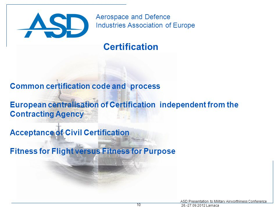 Aerospace and Defence Industries Association of Europe Certification ASD Presentation to Military Airworthiness Conference 26.-27.09.2012 Larnaca Common certification code and process European centralisation of Certification independent from the Contracting Agency Acceptance of Civil Certification Fitness for Flight versus Fitness for Purpose 10