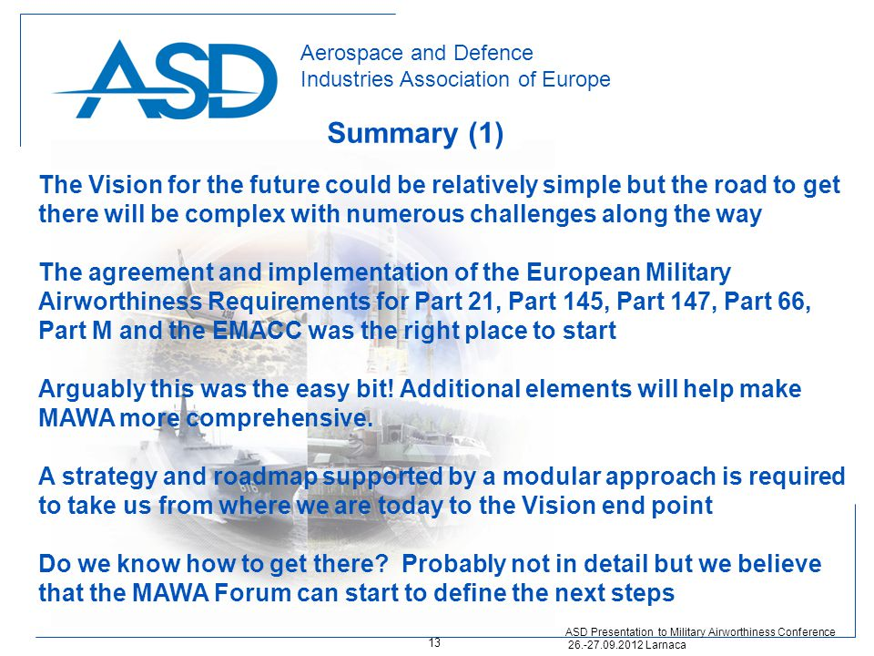 Aerospace and Defence Industries Association of Europe The Vision for the future could be relatively simple but the road to get there will be complex with numerous challenges along the way The agreement and implementation of the European Military Airworthiness Requirements for Part 21, Part 145, Part 147, Part 66, Part M and the EMACC was the right place to start Arguably this was the easy bit.