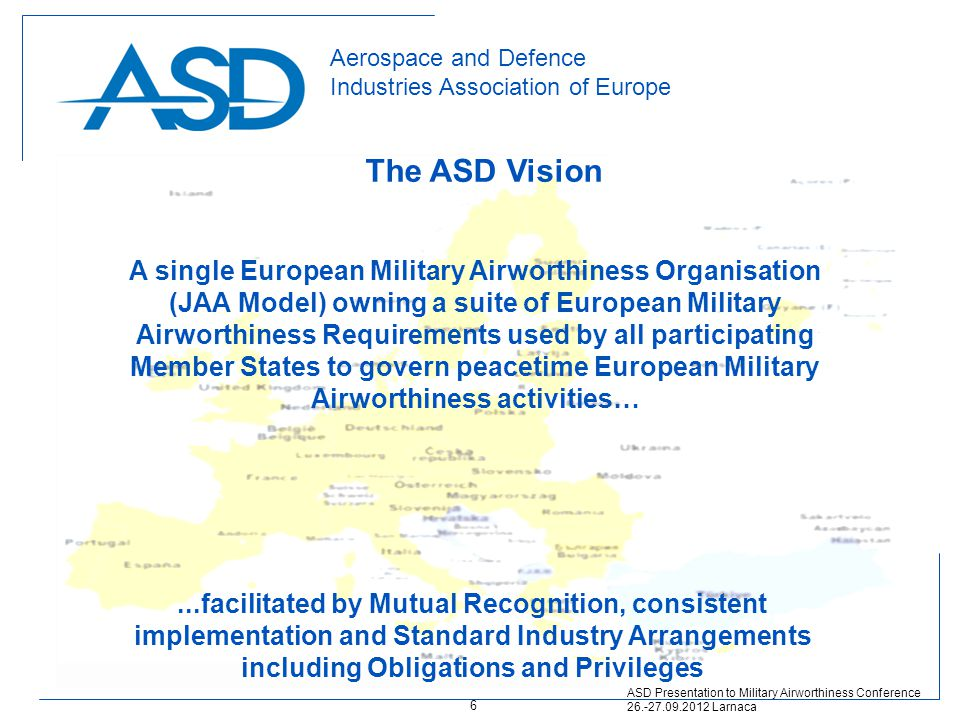 Aerospace and Defence Industries Association of Europe ASD Presentation to Military Airworthiness Conference 26.-27.09.2012 Larnaca A single European Military Airworthiness Organisation (JAA Model) owning a suite of European Military Airworthiness Requirements used by all participating Member States to govern peacetime European Military Airworthiness activities…...facilitated by Mutual Recognition, consistent implementation and Standard Industry Arrangements including Obligations and Privileges The ASD Vision 6