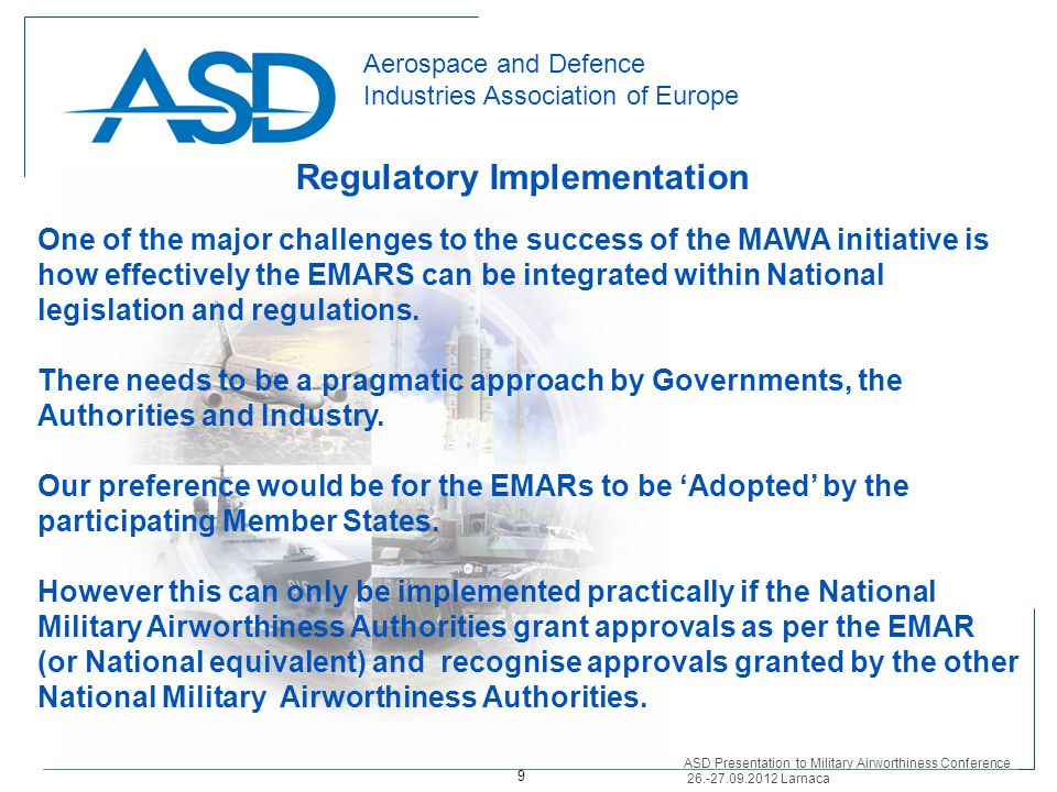 Aerospace and Defence Industries Association of Europe Regulatory Implementation ASD Presentation to Military Airworthiness Conference 26.-27.09.2012 Larnaca One of the major challenges to the success of the MAWA initiative is how effectively the EMARS can be integrated within National legislation and regulations.