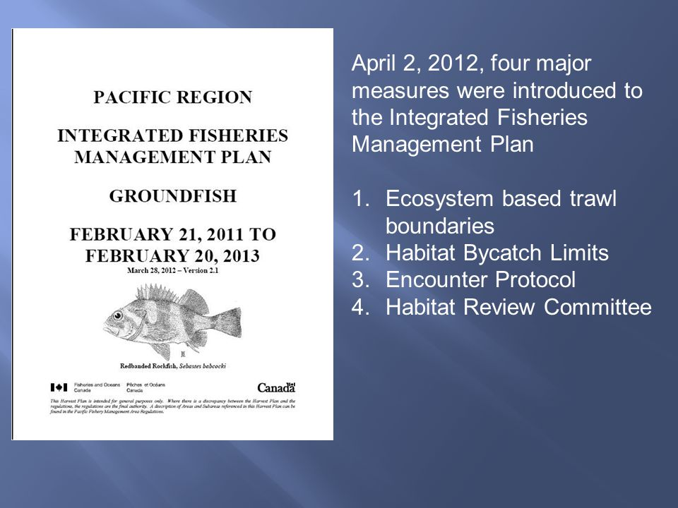 April 2, 2012, four major measures were introduced to the Integrated Fisheries Management Plan 1.Ecosystem based trawl boundaries 2.Habitat Bycatch Li