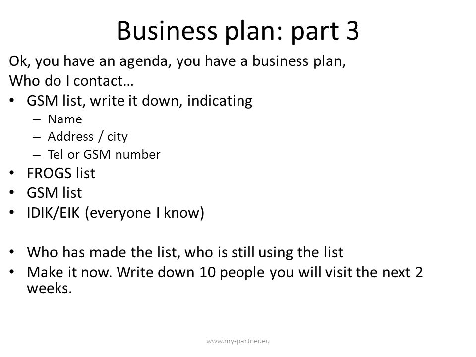 Business plan: part 3 Ok, you have an agenda, you have a business plan, Who do I contact… GSM list, write it down, indicating – Name – Address / city – Tel or GSM number FROGS list GSM list IDIK/EIK (everyone I know) Who has made the list, who is still using the list Make it now.